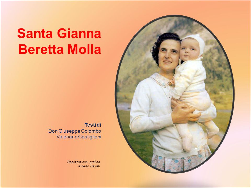 Preghiera a Santa Gianna Dio, che ci sei Padre, ti diamo lode e ti benediciamo perché in Santa Gianna Beretta Molla ci hai donato e fatto conoscere una donna testimone del Vangelo come giovane, sposa, madre e medico.