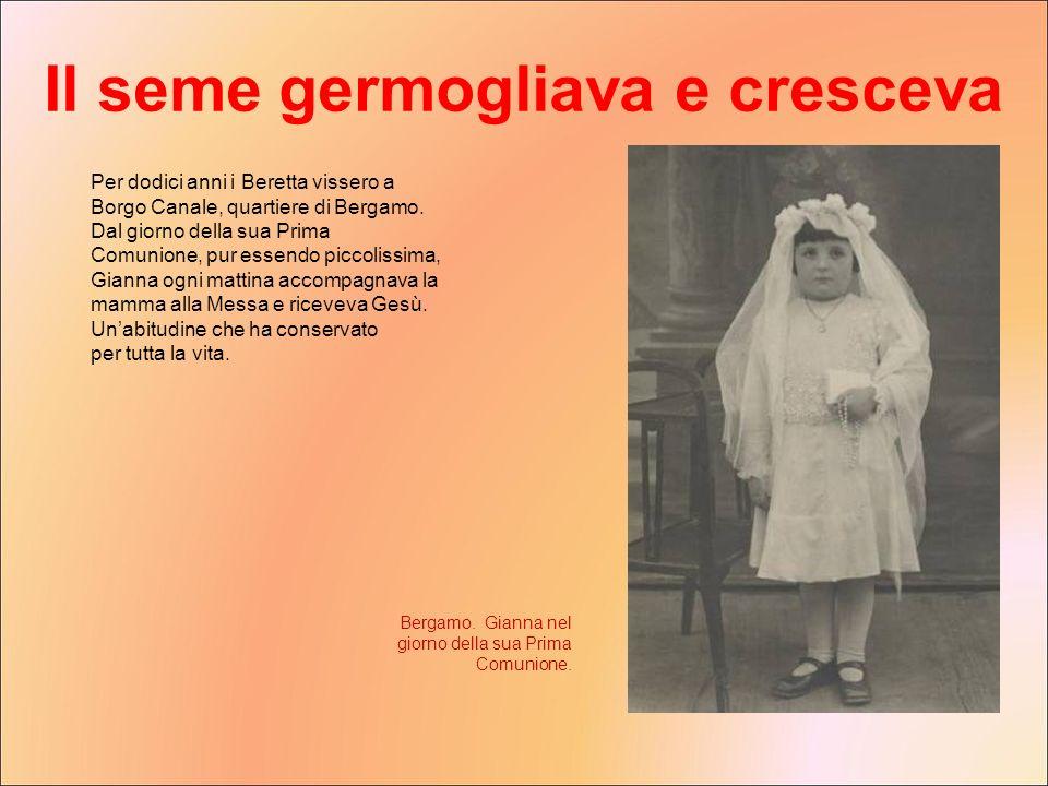 Per dodici anni i Beretta vissero a Borgo Canale, quartiere di Bergamo. Dal giorno della sua Prima Comunione, pur essendo piccolissima, Gianna ogni ma