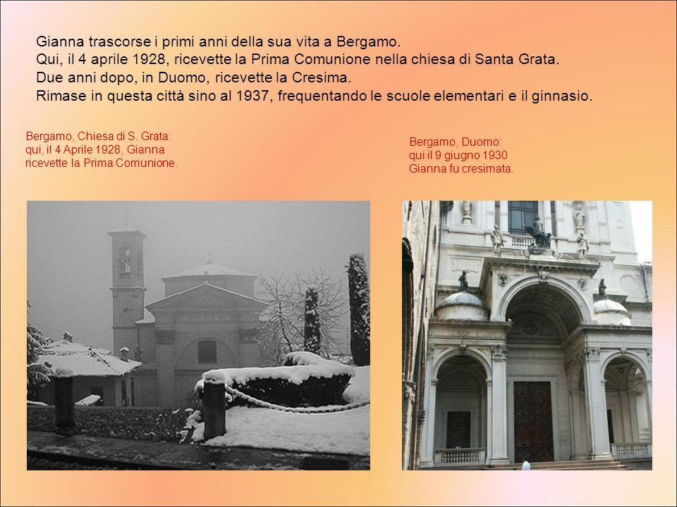 Bergamo, Chiesa di S. Grata: qui, il 4 Aprile 1928, Gianna ricevette la Prima Comunione. Bergamo, Duomo: qui il 9 giugno 1930 Gianna fu cresimata. Gia