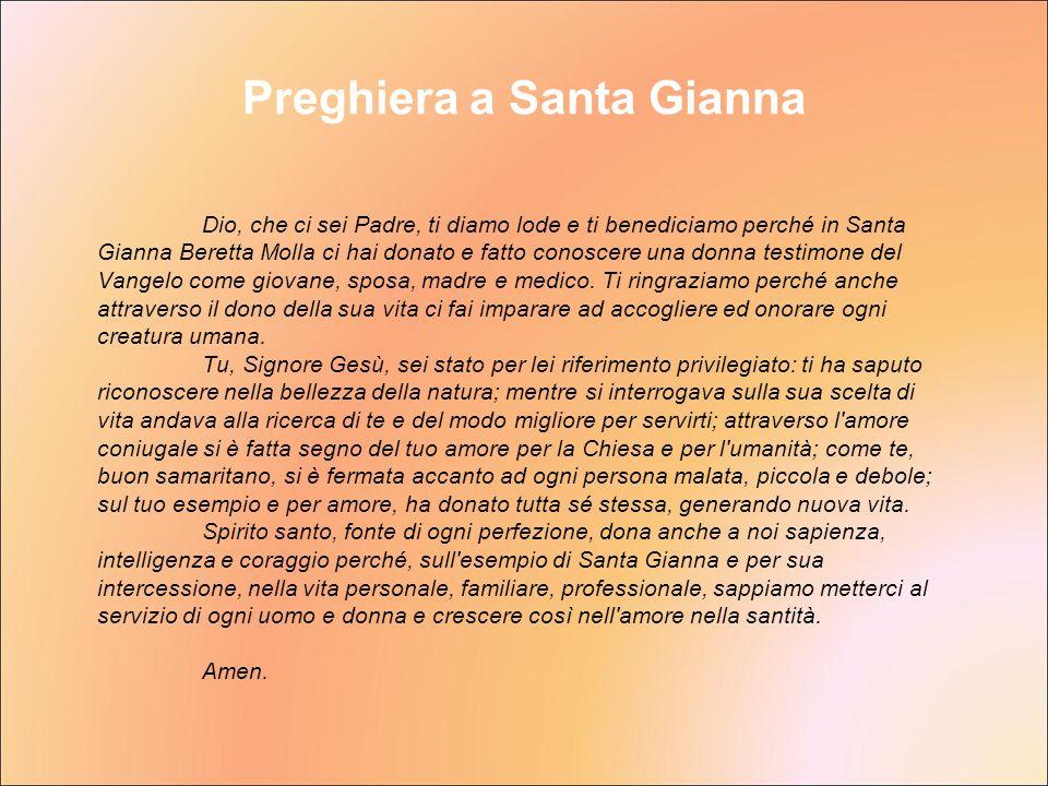 Preghiera a Santa Gianna Dio, che ci sei Padre, ti diamo lode e ti benediciamo perché in Santa Gianna Beretta Molla ci hai donato e fatto conoscere un