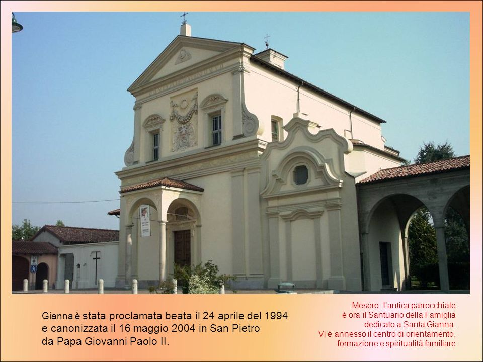 Gianna è stata proclamata beata il 24 aprile del 1994 e canonizzata il 16 maggio 2004 in San Pietro da Papa Giovanni Paolo II. Mesero: lantica parrocc