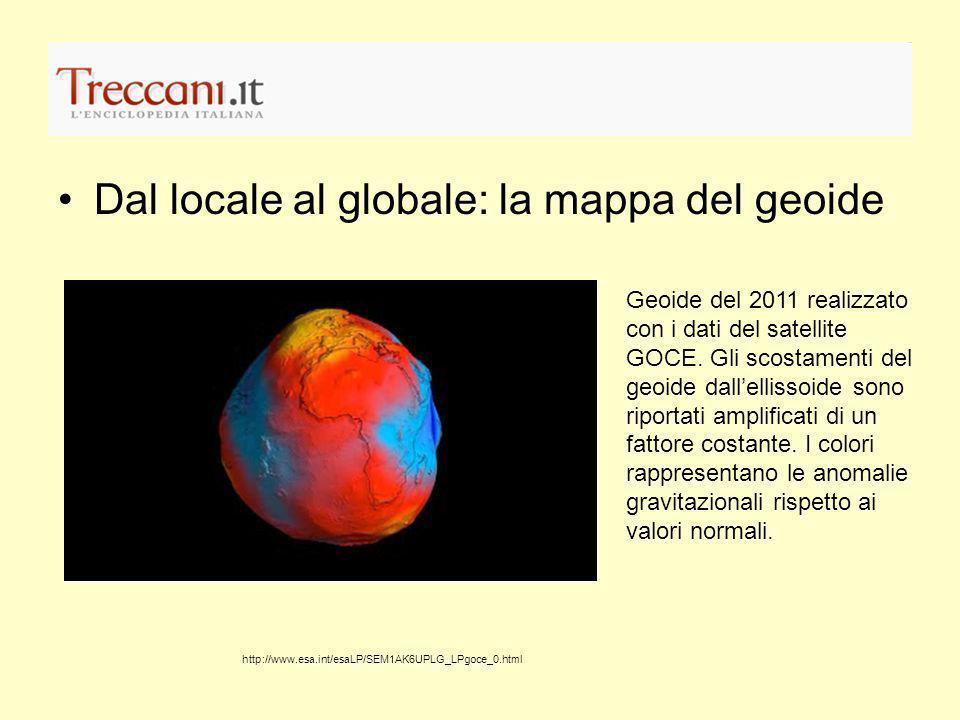 Dal locale al globale: la mappa del geoide http://www.esa.int/esaLP/SEM1AK6UPLG_LPgoce_0.html Geoide del 2011 realizzato con i dati del satellite GOCE