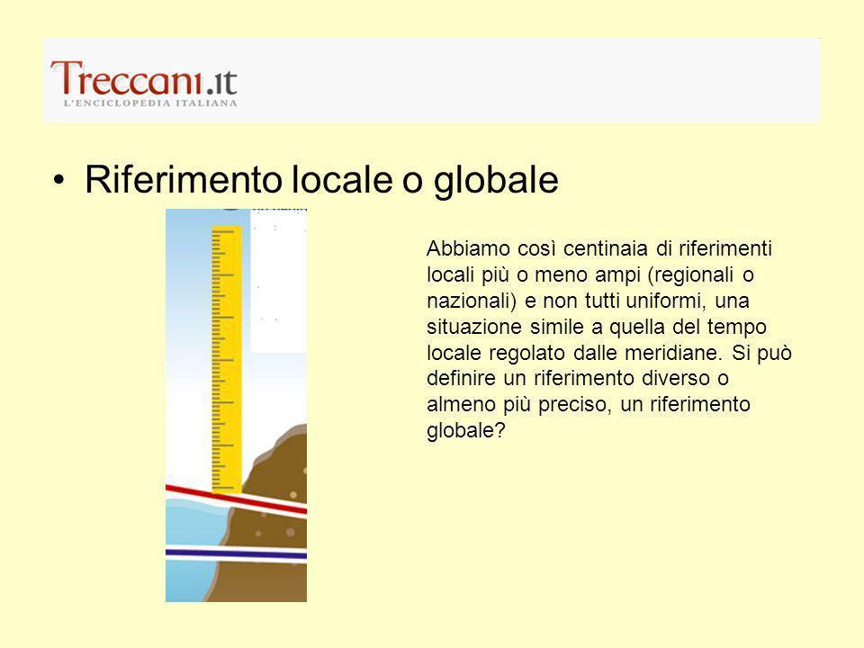 Riferimento locale o globale Abbiamo così centinaia di riferimenti locali più o meno ampi (regionali o nazionali) e non tutti uniformi, una situazione