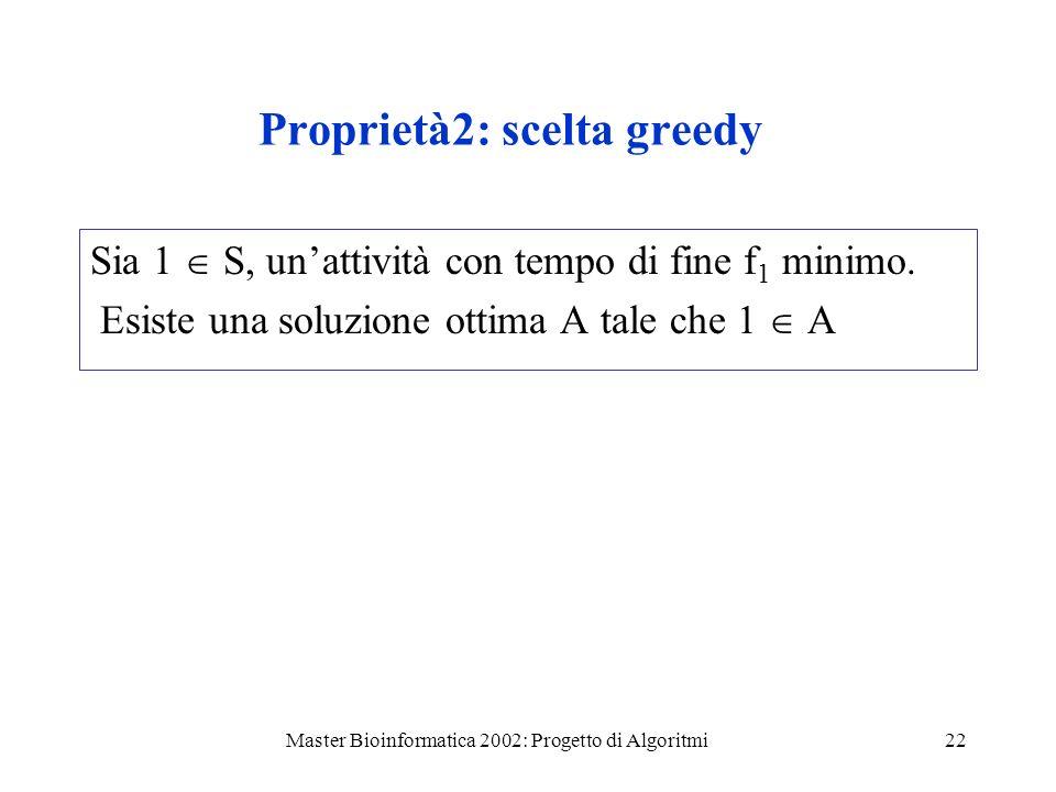 Master Bioinformatica 2002: Progetto di Algoritmi22 Proprietà2: scelta greedy Sia 1 S, unattività con tempo di fine f 1 minimo. Esiste una soluzione o