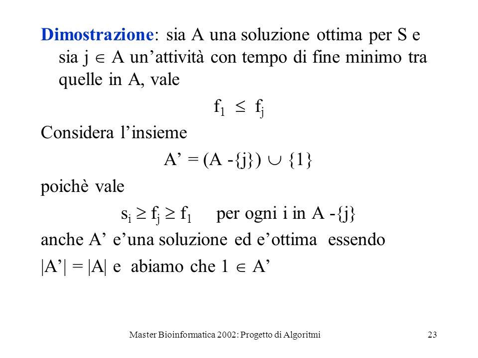 Master Bioinformatica 2002: Progetto di Algoritmi23 Dimostrazione: sia A una soluzione ottima per S e sia j A unattività con tempo di fine minimo tra