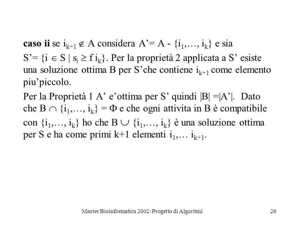 Master Bioinformatica 2002: Progetto di Algoritmi26 caso ii se i k+1 A considera A= A - {i 1,…, i k } e sia S= {i S   s i f i k }. Per la proprietà 2