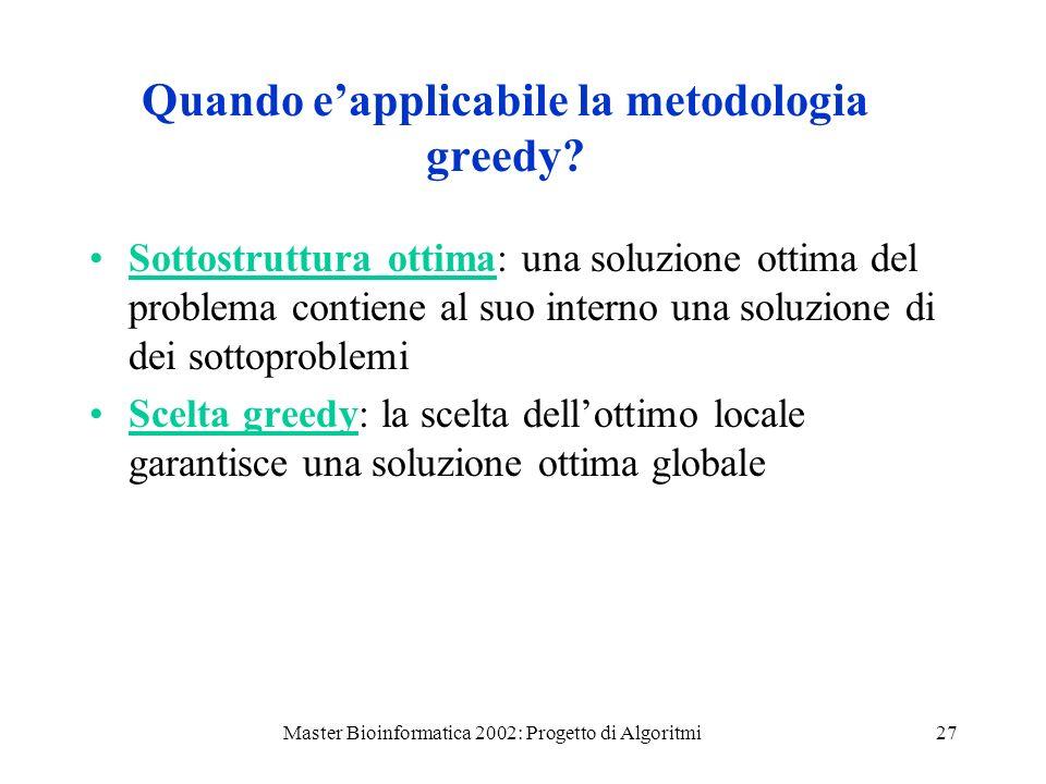 Master Bioinformatica 2002: Progetto di Algoritmi27 Quando eapplicabile la metodologia greedy? Sottostruttura ottima: una soluzione ottima del problem
