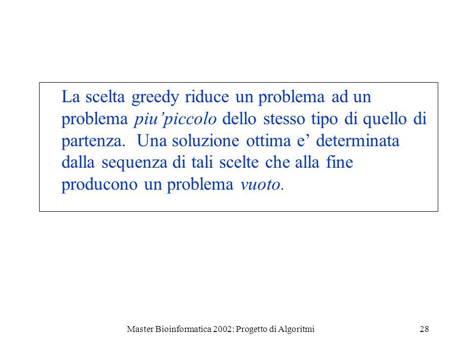 Master Bioinformatica 2002: Progetto di Algoritmi28 La scelta greedy riduce un problema ad un problema piupiccolo dello stesso tipo di quello di parte