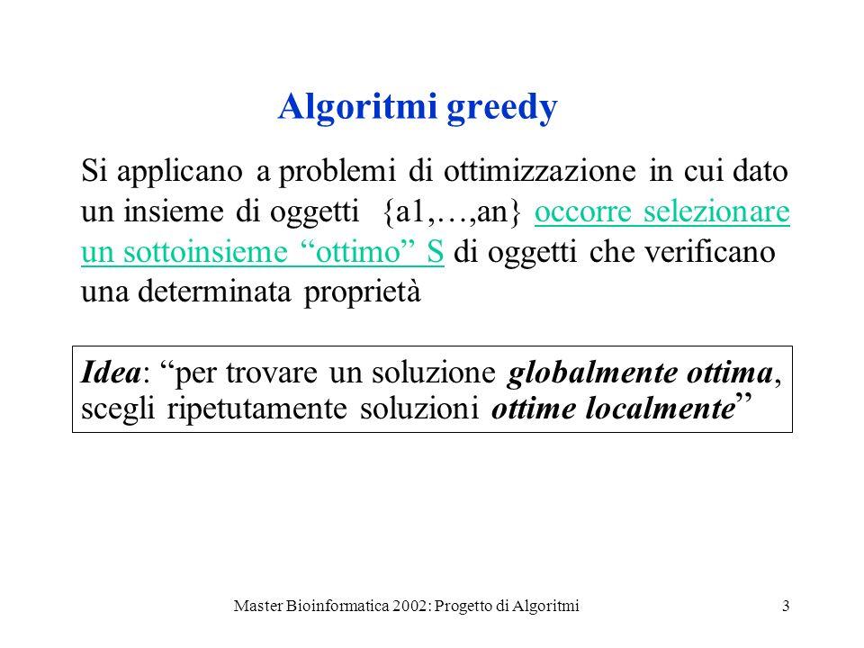 Master Bioinformatica 2002: Progetto di Algoritmi4 Esempio: Il problema del resto Avendo a disposizione monete di vario tipo determinare una collezione minima di monete la cui somma sia uguale al resto.