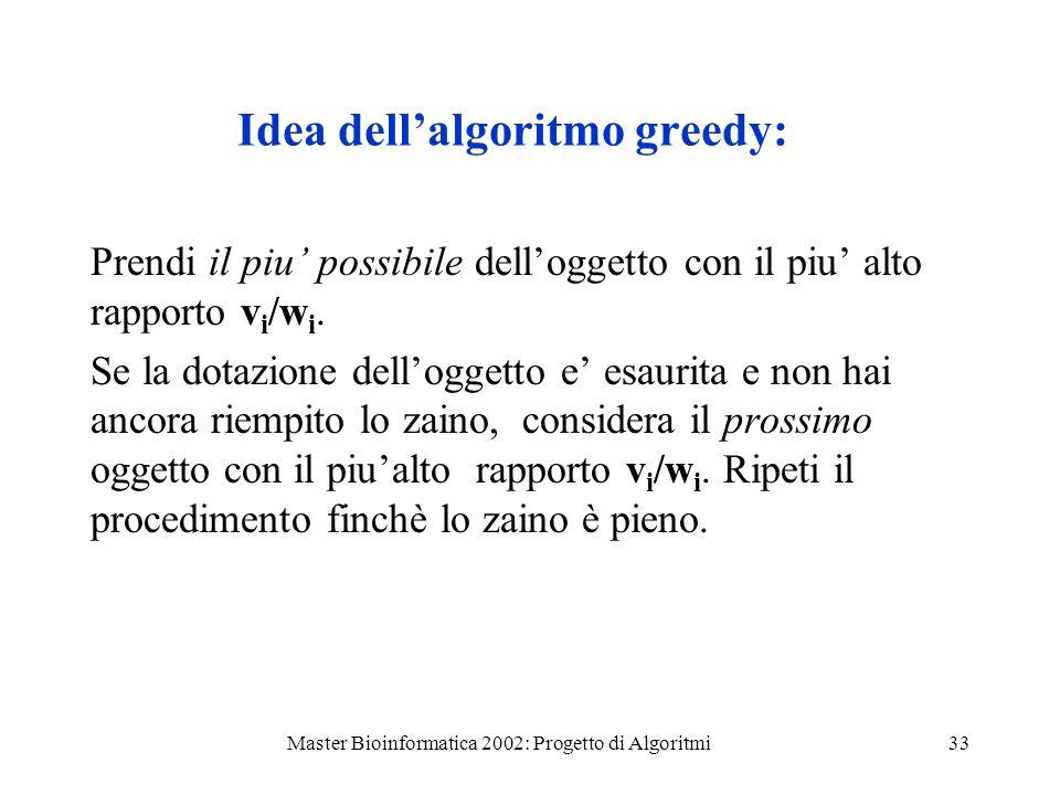 Master Bioinformatica 2002: Progetto di Algoritmi33 Idea dellalgoritmo greedy: Prendi il piu possibile delloggetto con il piu alto rapporto v i /w i.