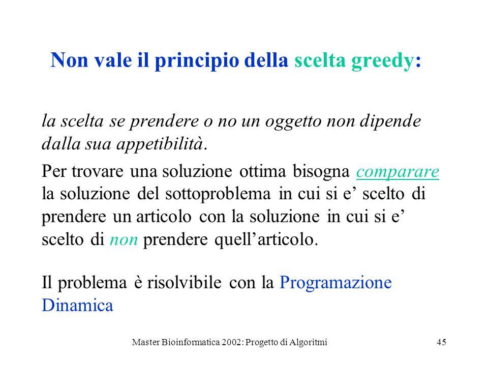 Master Bioinformatica 2002: Progetto di Algoritmi45 Non vale il principio della scelta greedy: la scelta se prendere o no un oggetto non dipende dalla