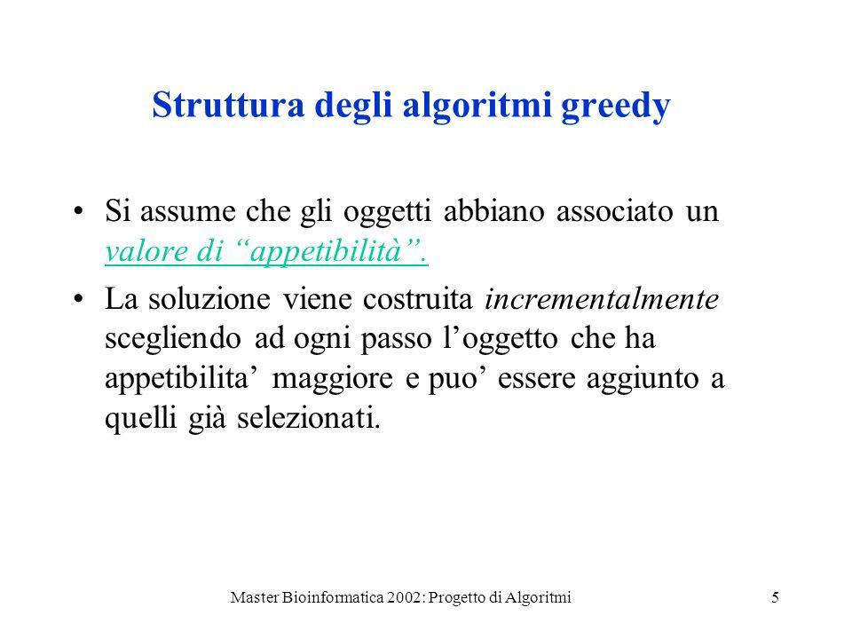 Master Bioinformatica 2002: Progetto di Algoritmi6 Greedy1 ({a 1, a 2, …a n }) S ordina gli a i in ordine non crescente di appetibilita for ogni a i nellordine do if a i puo essere aggiunto a S then S S {a i } return S Algoritmi Greedy - Schema generale 1 Se le appetibilita degli oggetti sono note fin dallinizio e non vengono modificate