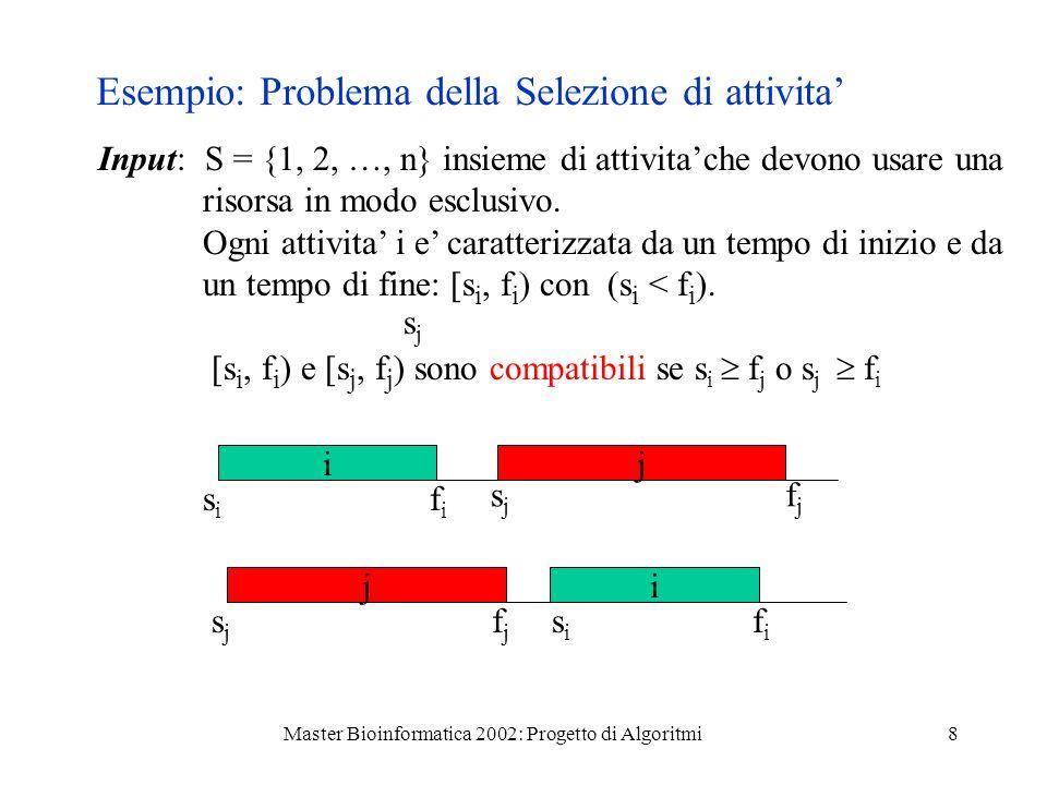 Master Bioinformatica 2002: Progetto di Algoritmi8 Esempio: Problema della Selezione di attivita Input: S = {1, 2, …, n} insieme di attivitache devono