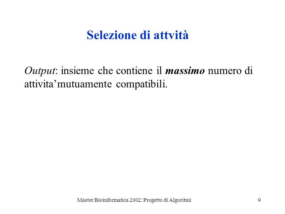 Master Bioinformatica 2002: Progetto di Algoritmi9 Selezione di attvità Output: insieme che contiene il massimo numero di attivitamutuamente compatibi