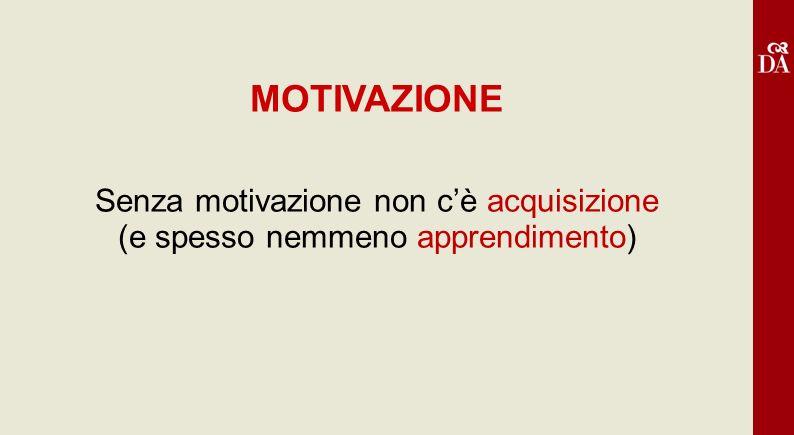 MOTIVAZIONE Senza motivazione non cè acquisizione (e spesso nemmeno apprendimento)
