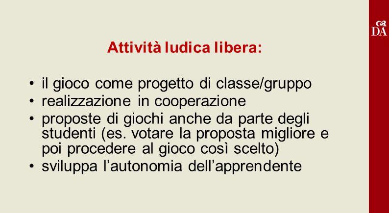 Attività ludica libera: il gioco come progetto di classe/gruppo realizzazione in cooperazione proposte di giochi anche da parte degli studenti (es. vo