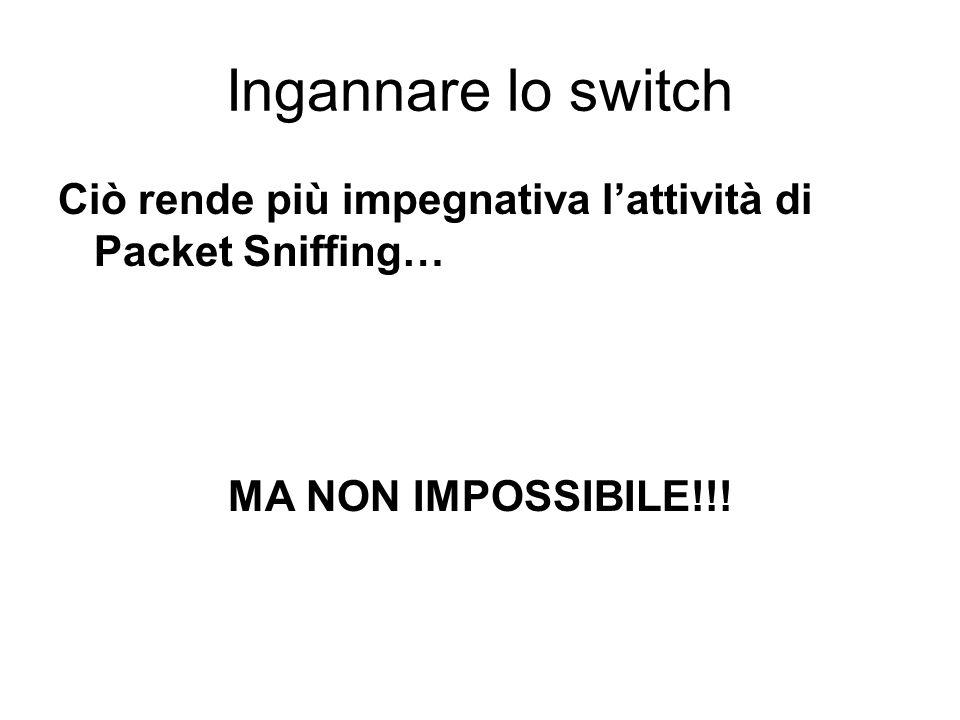 Ingannare lo switch Ciò rende più impegnativa lattività di Packet Sniffing… MA NON IMPOSSIBILE!!!
