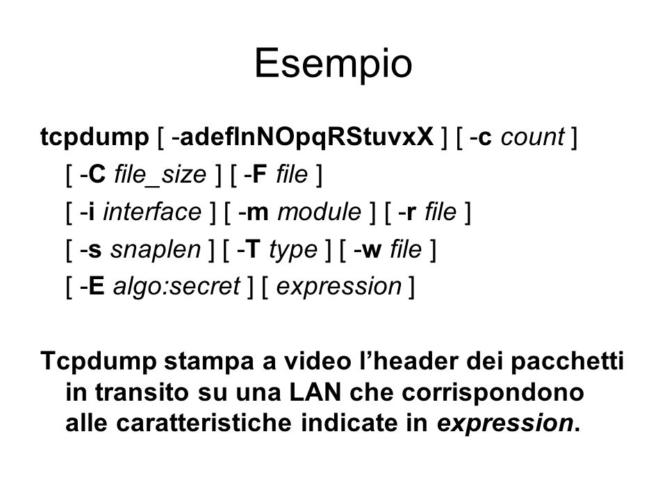 Esempio tcpdump [ -adeflnNOpqRStuvxX ] [ -c count ] [ -C file_size ] [ -F file ] [ -i interface ] [ -m module ] [ -r file ] [ -s snaplen ] [ -T type ]