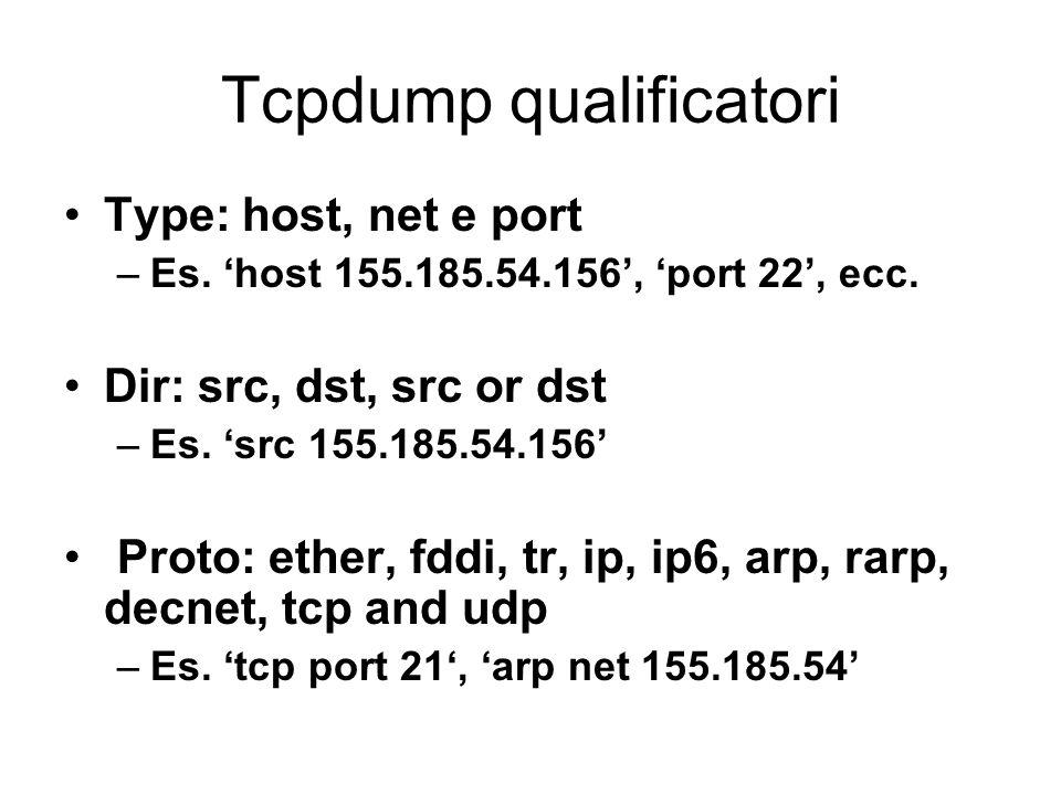 Tcpdump qualificatori Type: host, net e port –Es. host 155.185.54.156, port 22, ecc. Dir: src, dst, src or dst –Es. src 155.185.54.156 Proto: ether, f