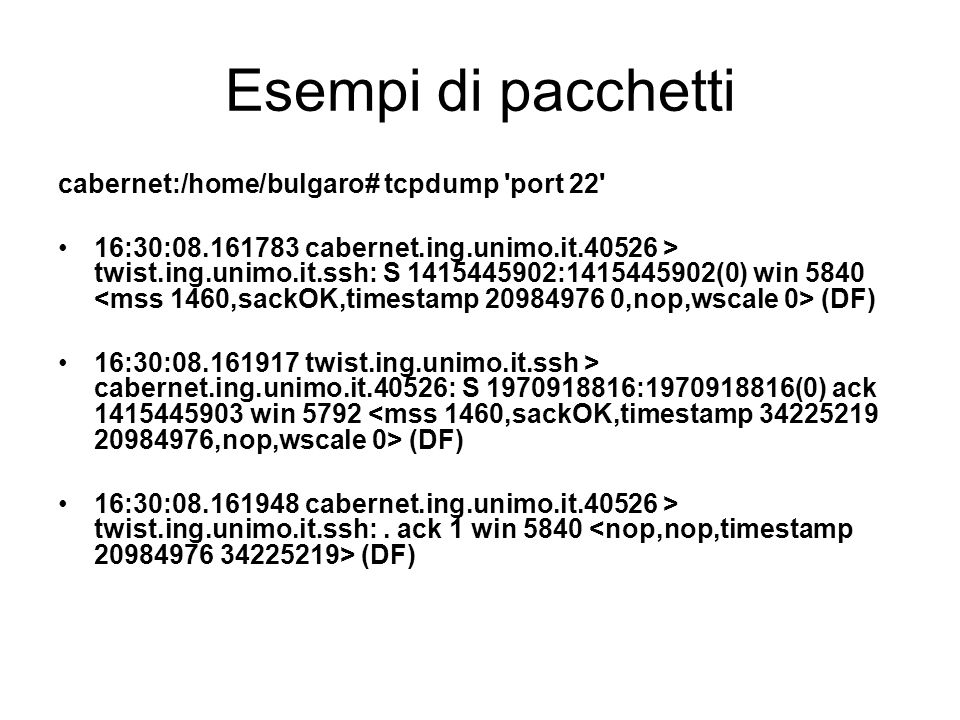Esempi di pacchetti cabernet:/home/bulgaro# tcpdump 'port 22' 16:30:08.161783 cabernet.ing.unimo.it.40526 > twist.ing.unimo.it.ssh: S 1415445902:14154