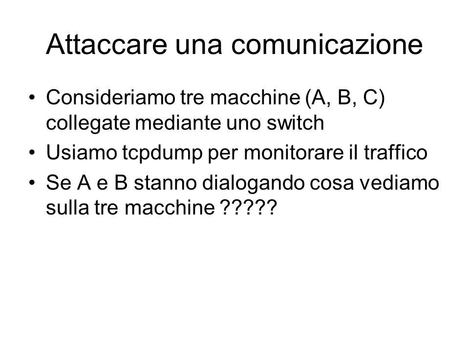 Attaccare una comunicazione Consideriamo tre macchine (A, B, C) collegate mediante uno switch Usiamo tcpdump per monitorare il traffico Se A e B stann