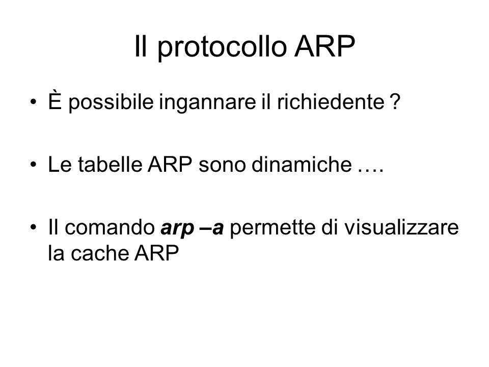 Il protocollo ARP È possibile ingannare il richiedente ? Le tabelle ARP sono dinamiche …. Il comando arp –a permette di visualizzare la cache ARP