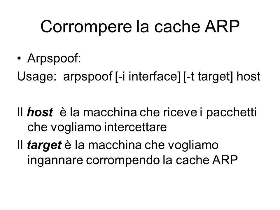 Corrompere la cache ARP Arpspoof: Usage: arpspoof [-i interface] [-t target] host Il host è la macchina che riceve i pacchetti che vogliamo intercetta
