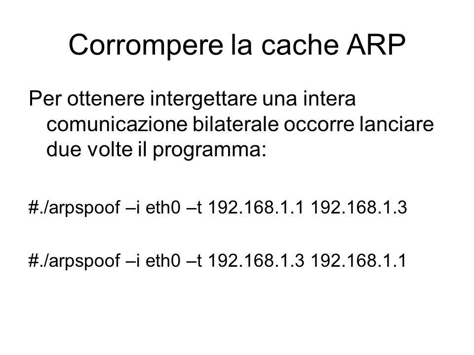 Corrompere la cache ARP Per ottenere intergettare una intera comunicazione bilaterale occorre lanciare due volte il programma: #./arpspoof –i eth0 –t