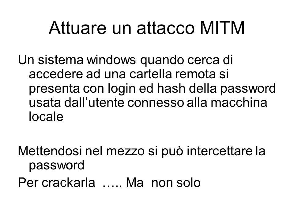 Attuare un attacco MITM Un sistema windows quando cerca di accedere ad una cartella remota si presenta con login ed hash della password usata dalluten