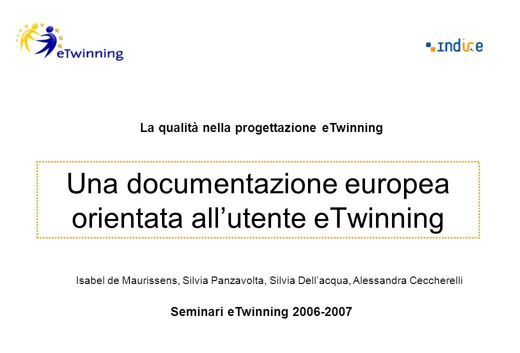 Una documentazione europea orientata allutente eTwinning La qualità nella progettazione eTwinning Seminari eTwinning 2006-2007 Isabel de Maurissens, Silvia Panzavolta, Silvia Dellacqua, Alessandra Ceccherelli