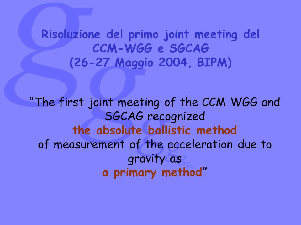 Risoluzione del primo joint meeting del CCM-WGG e SGCAG (26-27 Maggio 2004, BIPM) The first joint meeting of the CCM WGG and SGCAG recognized the abso
