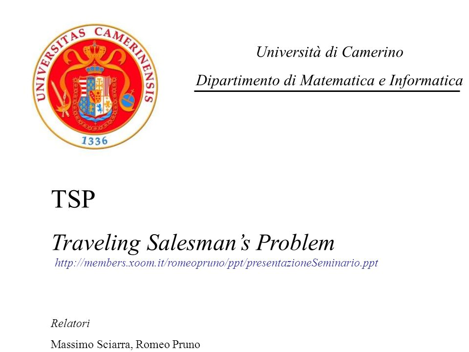 Università di Camerino Dipartimento di Matematica e Informatica TSP Traveling Salesmans Problem Relatori Massimo Sciarra, Romeo Pruno http://members.x