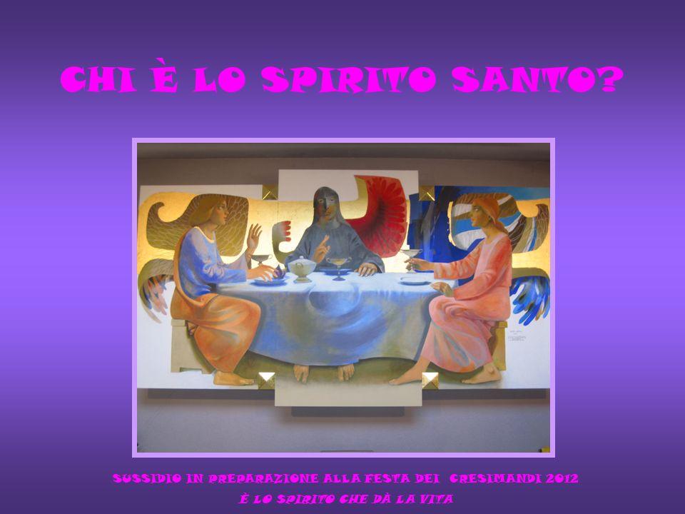 CHI È LO SPIRITO SANTO? SUSSIDIO IN PREPARAZIONE ALLA FESTA DEI CRESIMANDI 2012 È LO SPIRITO CHE DÀ LA VITA