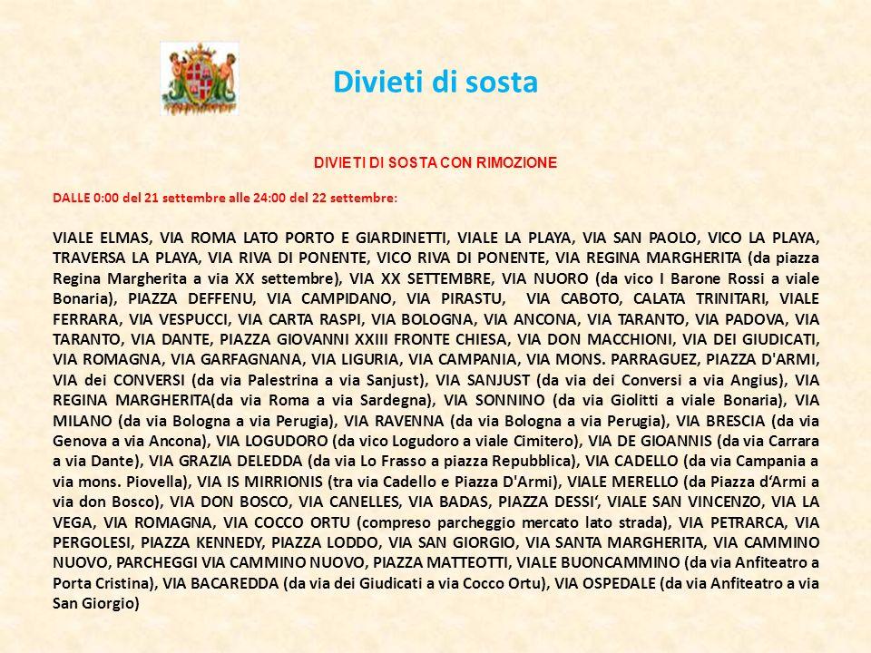 Divieti di sosta DIVIETI DI SOSTA CON RIMOZIONE DALLE 0:00 del 21 settembre alle 24:00 del 22 settembre: VIALE ELMAS, VIA ROMA LATO PORTO E GIARDINETTI, VIALE LA PLAYA, VIA SAN PAOLO, VICO LA PLAYA, TRAVERSA LA PLAYA, VIA RIVA DI PONENTE, VICO RIVA DI PONENTE, VIA REGINA MARGHERITA (da piazza Regina Margherita a via XX settembre), VIA XX SETTEMBRE, VIA NUORO (da vico I Barone Rossi a viale Bonaria), PIAZZA DEFFENU, VIA CAMPIDANO, VIA PIRASTU, VIA CABOTO, CALATA TRINITARI, VIALE FERRARA, VIA VESPUCCI, VIA CARTA RASPI, VIA BOLOGNA, VIA ANCONA, VIA TARANTO, VIA PADOVA, VIA TARANTO, VIA DANTE, PIAZZA GIOVANNI XXIII FRONTE CHIESA, VIA DON MACCHIONI, VIA DEI GIUDICATI, VIA ROMAGNA, VIA GARFAGNANA, VIA LIGURIA, VIA CAMPANIA, VIA MONS.