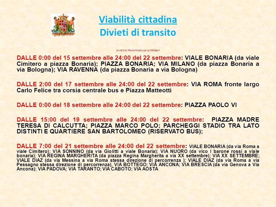 Viabilità cittadina Divieti di transito DIVIETO DI TRANSITO ESCLUSI AUTORIZZATI DALLE 0:00 del 15 settembre alle 24:00 del 22 settembre: VIALE BONARIA (da viale Cimitero a piazza Bonaria); PIAZZA BONARIA; VIA MILANO (da piazza Bonaria a via Bologna); VIA RAVENNA (da piazza Bonaria a via Bologna) DALLE 2:00 del 17 settembre alle 24:00 del 22 settembre: VIA ROMA fronte largo Carlo Felice tra corsia centrale bus e Piazza Matteotti DALLE 0:00 del 18 settembre alle 24:00 del 22 settembre: PIAZZA PAOLO VI DALLE 15:00 del 19 settembre alle 24:00 del 22 settembre: PIAZZA MADRE TERESA DI CALCUTTA; PIAZZA MARCO POLO; PARCHEGGI STADIO TRA LATO DISTINTI E QUARTIERE SAN BARTOLOMEO (RISERVATO BUS); DALLE 7:00 del 21 settembre alle 24:00 del 22 settembre: VIALE BONARIA (da via Roma a viale Cimitero); VIA SONNINO (da via Giolitti a viale Bonaria); VIA NUORO (da vico I barone rossi a viale bonaria); VIA REGINA MARGHERITA (da piazza Regina Margherita a via XX settembre); VIA XX SETTEMBRE; VIALE DIAZ (da via Messina a via Roma stessa direzione di percorrenza ); VIALE DIAZ (da via Roma a via Pessagno stessa direzione di percorrenza), VIA BOTTEGO; VIA ANCONA; VIA BRESCIA (da via Genova a Via Ancona); VIA PADOVA; VIA TARANTO; VIA CABOTO; VIA AOSTA