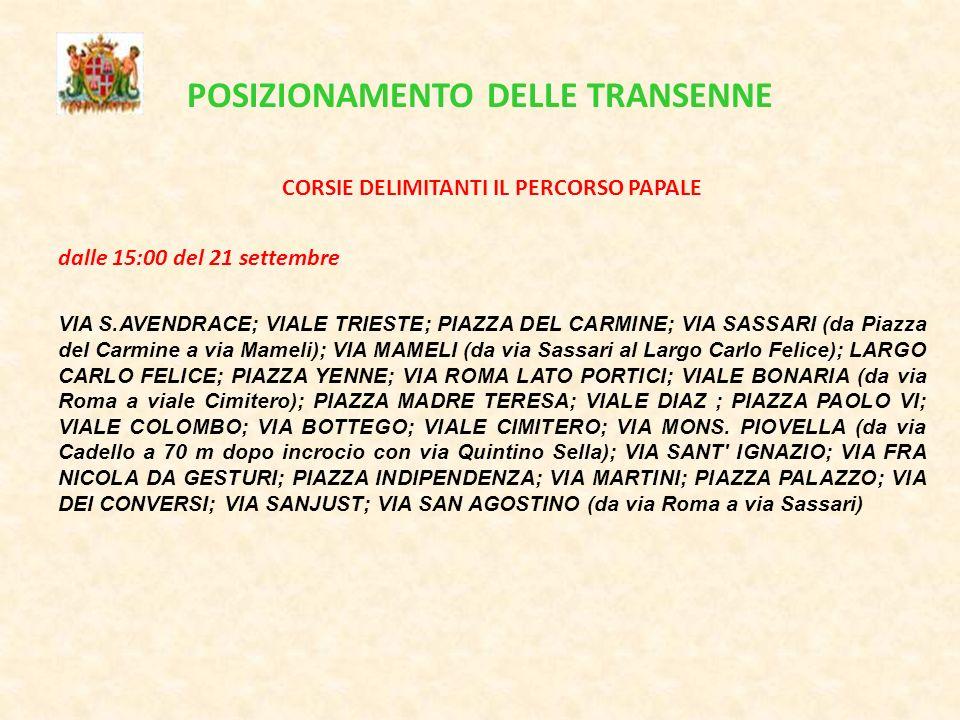 POSIZIONAMENTO DELLE TRANSENNE CORSIE DELIMITANTI IL PERCORSO PAPALE dalle 15:00 del 21 settembre VIA S.AVENDRACE; VIALE TRIESTE; PIAZZA DEL CARMINE; VIA SASSARI (da Piazza del Carmine a via Mameli); VIA MAMELI (da via Sassari al Largo Carlo Felice); LARGO CARLO FELICE; PIAZZA YENNE; VIA ROMA LATO PORTICI; VIALE BONARIA (da via Roma a viale Cimitero); PIAZZA MADRE TERESA; VIALE DIAZ ; PIAZZA PAOLO VI; VIALE COLOMBO; VIA BOTTEGO; VIALE CIMITERO; VIA MONS.