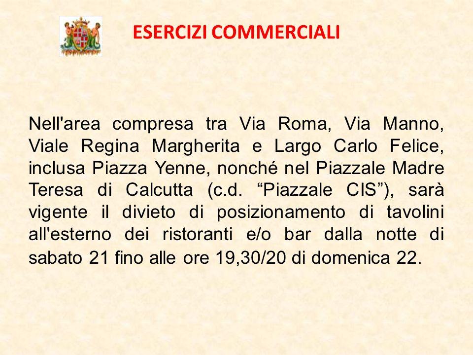 ESERCIZI COMMERCIALI Nell area compresa tra Via Roma, Via Manno, Viale Regina Margherita e Largo Carlo Felice, inclusa Piazza Yenne, nonché nel Piazzale Madre Teresa di Calcutta (c.d.