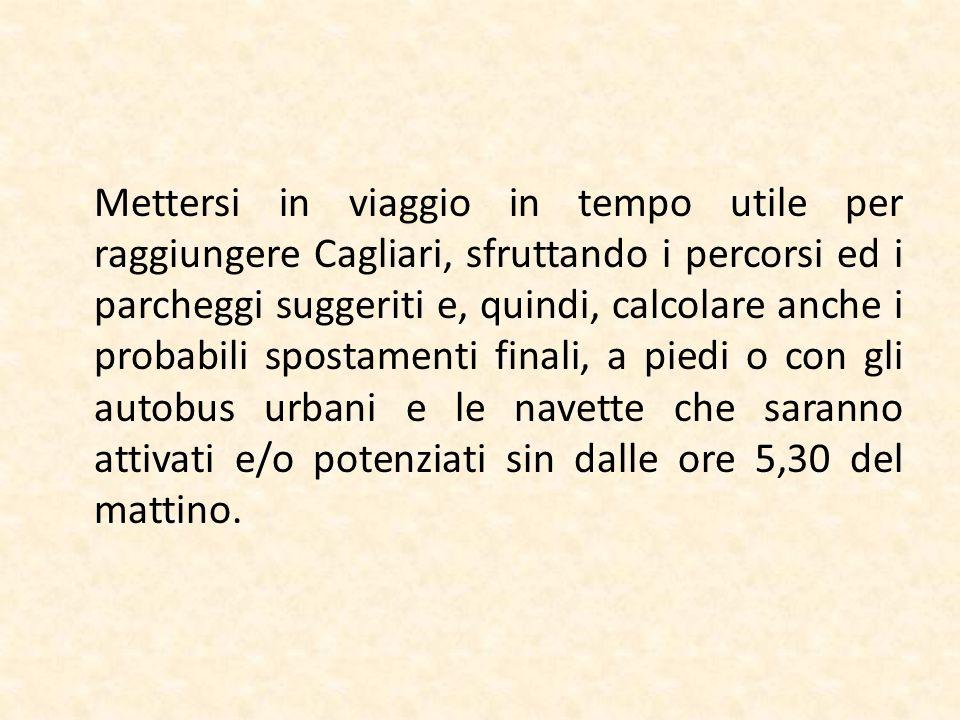 Mettersi in viaggio in tempo utile per raggiungere Cagliari, sfruttando i percorsi ed i parcheggi suggeriti e, quindi, calcolare anche i probabili spo