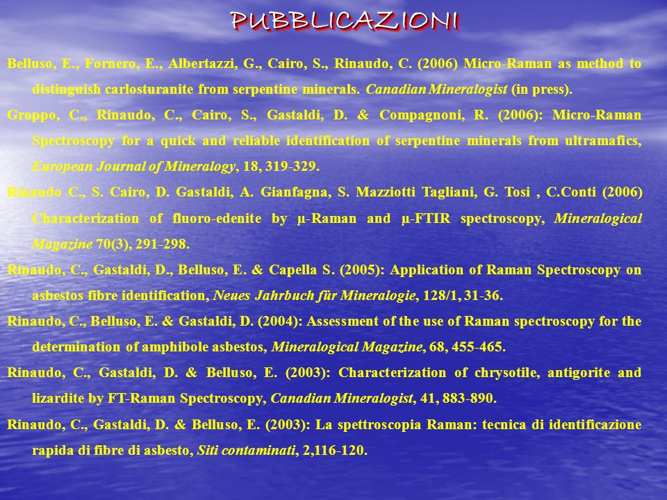 PUBBLICAZIONIPUBBLICAZIONI Belluso, E., Fornero, E., Albertazzi, G., Cairo, S., Rinaudo, C. (2006) Micro-Raman as method to distinguish carlosturanite