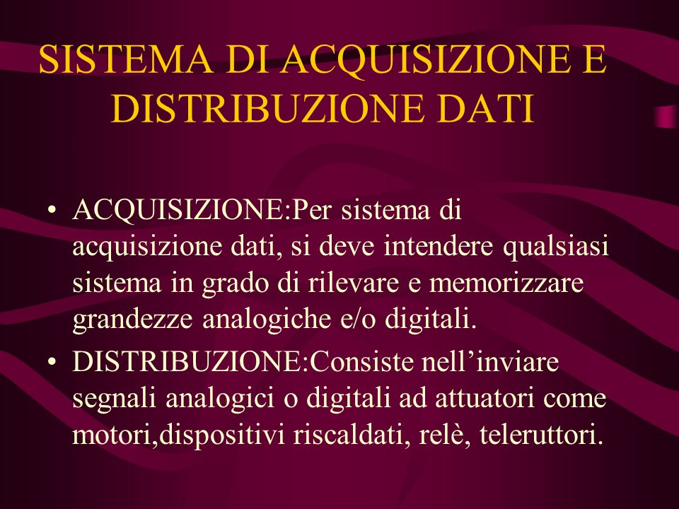 ACQUISIZIONE:Per sistema di acquisizione dati, si deve intendere qualsiasi sistema in grado di rilevare e memorizzare grandezze analogiche e/o digitali.