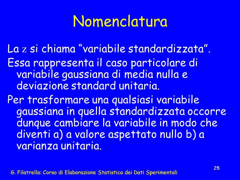 G. Filatrella: Corso di Elaborazione Statistica dei Dati Sperimentali 25 Nomenclatura La z si chiama variabile standardizzata. Essa rappresenta il cas