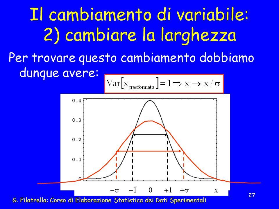 G. Filatrella: Corso di Elaborazione Statistica dei Dati Sperimentali 27 Il cambiamento di variabile: 2) cambiare la larghezza Per trovare questo camb