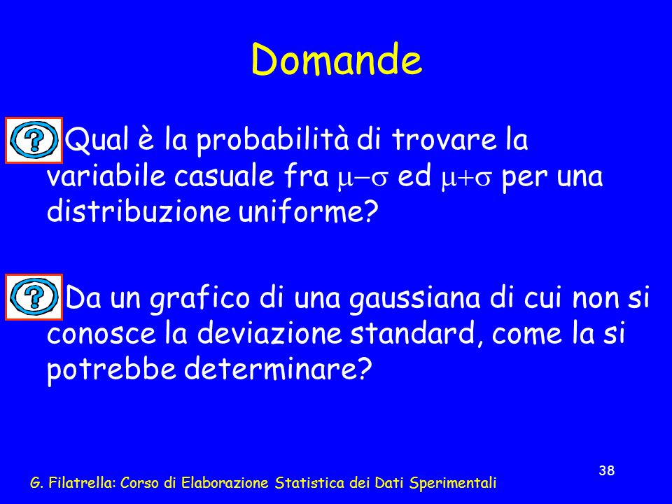 G. Filatrella: Corso di Elaborazione Statistica dei Dati Sperimentali 38 Domande Qual è la probabilità di trovare la variabile casuale fra ed per una