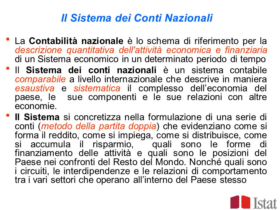 Il Sistema dei Conti Nazionali La Contabilità nazionale è lo schema di riferimento per la descrizione quantitativa dell'attività economica e finanziar