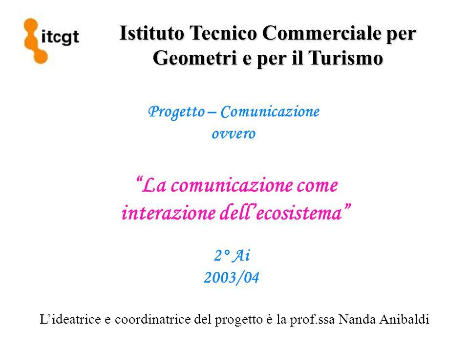 Istituto Tecnico Commerciale per Geometri e per il Turismo Progetto – Comunicazione ovvero La comunicazione come interazione dellecosistema 2° Ai 2003/04 L Lideatrice e coordinatrice del progetto è la prof.ssa Nanda Anibaldi
