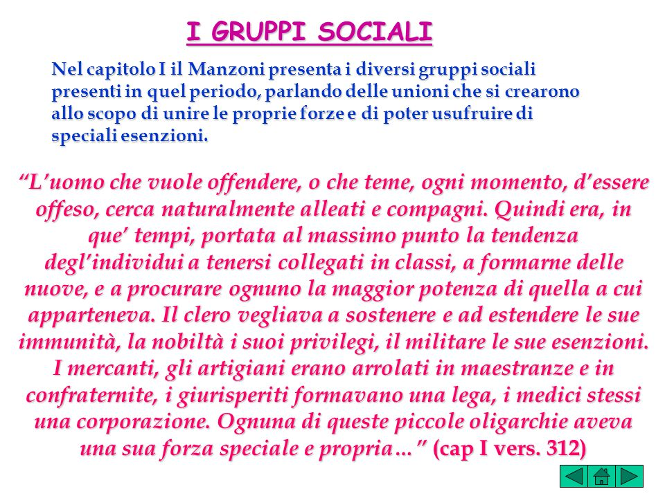 I GRUPPI SOCIALI Nel capitolo I il Manzoni presenta i diversi gruppi sociali presenti in quel periodo, parlando delle unioni che si crearono allo scopo di unire le proprie forze e di poter usufruire di speciali esenzioni.