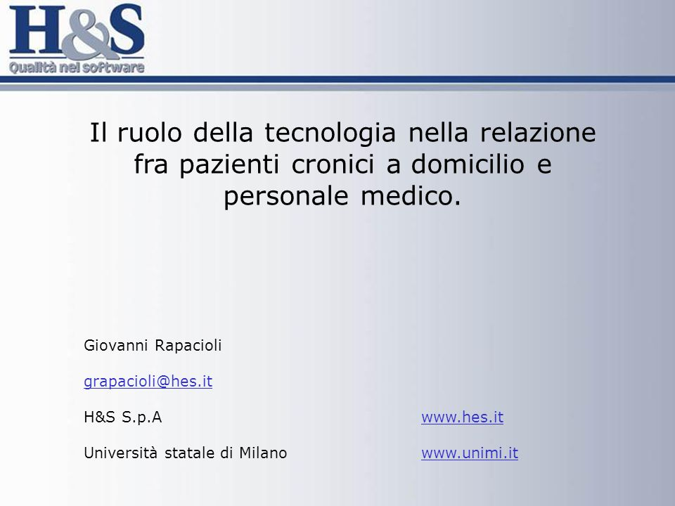 Il ruolo della tecnologia nella relazione fra pazienti cronici a domicilio e personale medico. Giovanni Rapacioli grapacioli@hes.it H&S S.p.A www.hes.