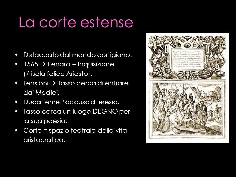 La corte estense Distaccato dal mondo cortigiano. 1565 Ferrara = Inquisizione ( isola felice Ariosto). Tensioni Tasso cerca di entrare dai Medici. Duc