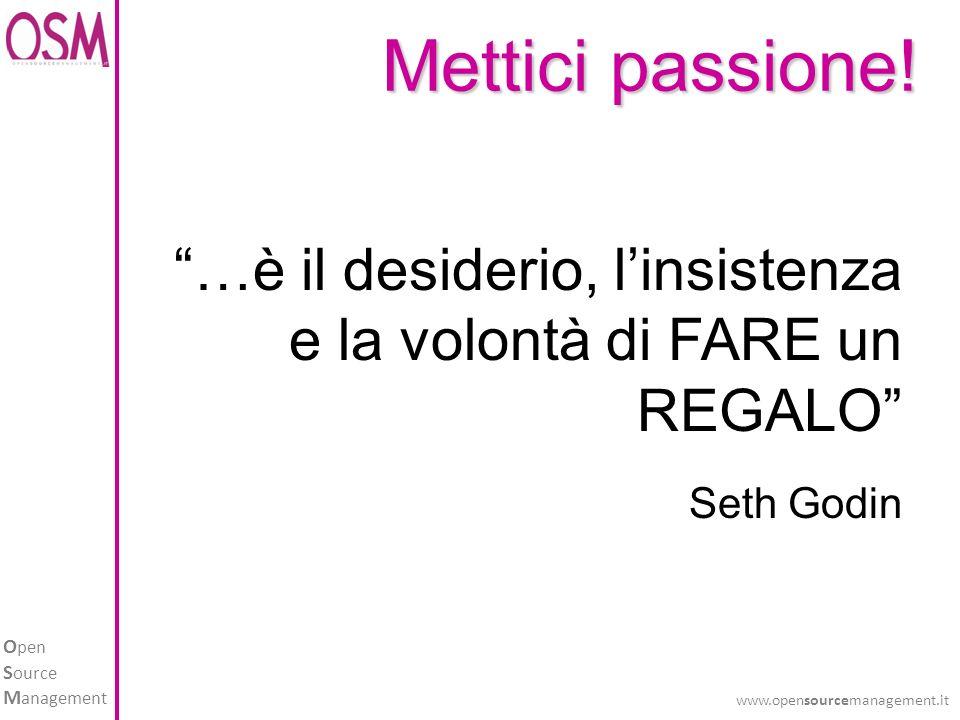 O pen S ource M anagement www.opensourcemanagement.it …è il desiderio, linsistenza e la volontà di FARE un REGALO Seth Godin Mettici passione!