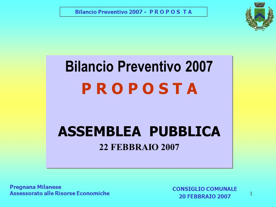 2 Bilancio Preventivo 2007 - P R O P O S T A La Legge Finanziaria 2007 ha: Pregnana Milanese Assessorato alle Risorse Economiche 1 Eliminato il LIMITE alla SPESE ( USCITE) 2 Imposto il MIGLIORAMENTO del SALDO FINANZIARIO 3 Addizionale IRPEF Aumentata l Aliquota MASSIMA da 0,5% a 0,8% 3 Aliquote ICI e Addizionale IRPEF 4 Riasseganata la COMPETENZA al CONSIGLIO COMUNALE ASSEMBLEA PUBBLICA 20 FEBBRAIO 2007